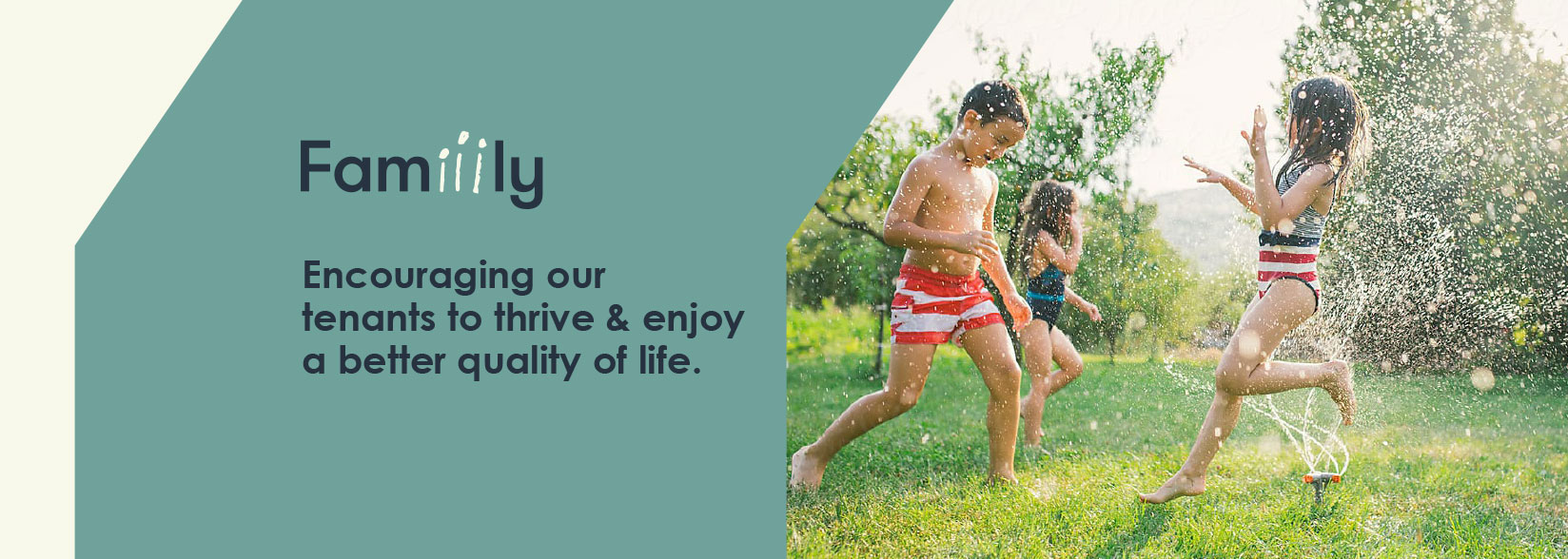 Family: Encouraging our tenants to thrive & enjoy a better quality of life.