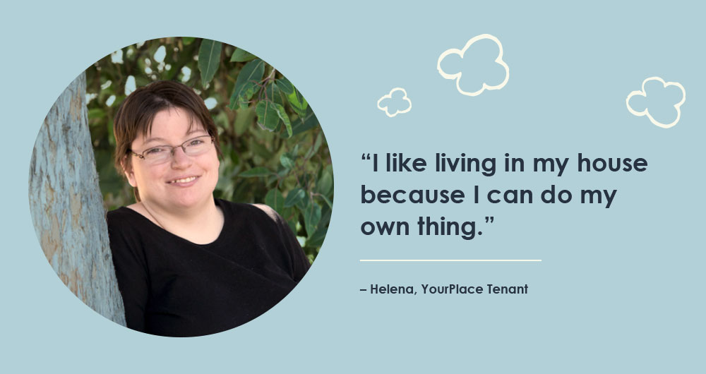 """I like living in my house because I can do my own thing."" – Helena, YourPlace Tenant"
