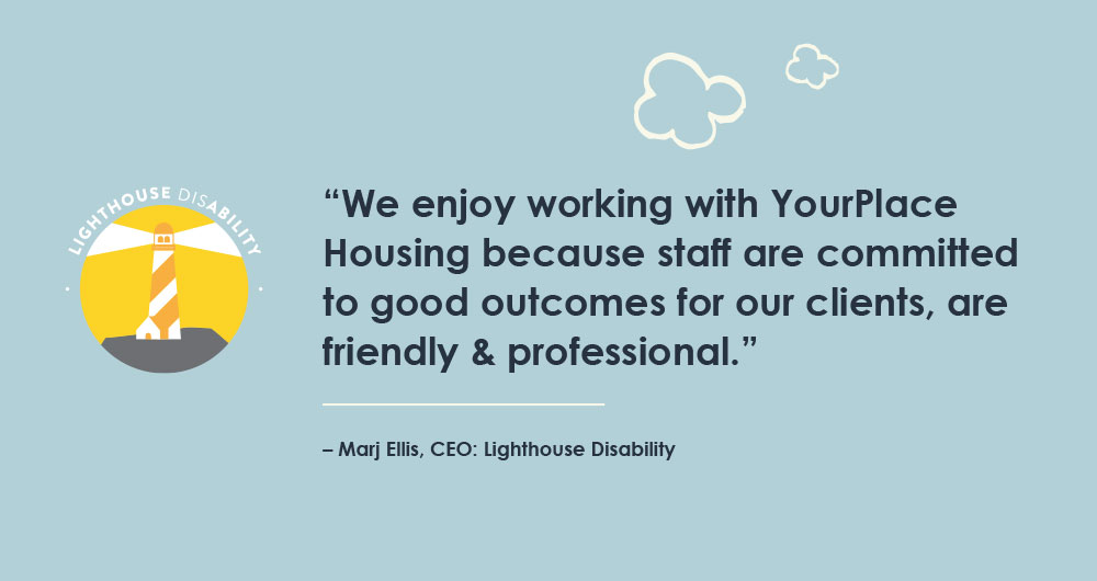 """We enjoy working with YourPlace Housing because staff are committed to good outcomes for our clients, are friendly & professional."" – Marj Ellis, CEO: Lighthouse Disability"