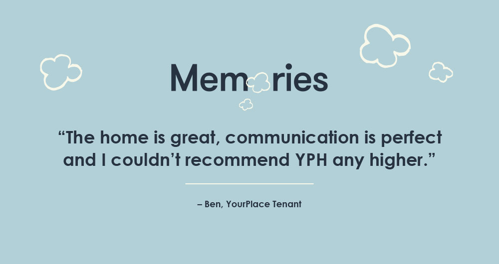 """The home is great, communication is perfect and I couldn't recommend YPH any higher."" – Ben, YourPlace Tenant"